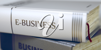 Book Title on the Spine - E-business. Closeup View. Stack of Books. Stack of Business Books. Book Spines with Title - E-business. Closeup View. Blurred Image. Selective focus. 3D Rendering.