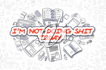 Im Not Doing Shit Today - Hand Drawn Business Illustration with Business Doodles. Red Inscription - Im Not Doing Shit Today - Cartoon Business Concept.