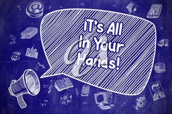 Screaming Megaphone with Phrase Its All In Your Hands on Speech Bubble. Hand Drawn Illustration. Business Concept.