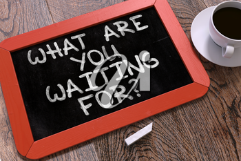 What are You Waiting For - Inspirational Quote Handwritten by White Chalk on a Blackboard. Composition with Small Red Chalkboard and Cup of Coffee. Top View.